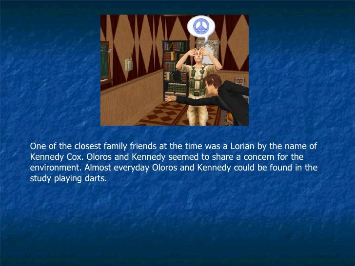 One of the closest family friends at the time was a Lorian by the name of Kennedy Cox. Oloros and Kennedy seemed to share ...