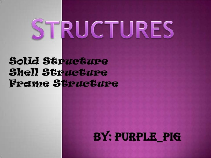 Solid Structure Shell Structure Frame Structure                By: purple_pig