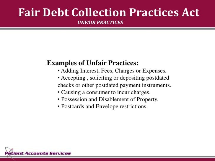 Fair Debt Collection Practices Act                 UNFAIR PRACTICES          Examples of Unfair Practices:         • Addin...