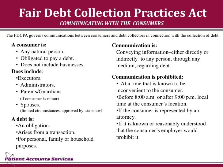 Fair Debt Collection Practices Act                                 COMMUNICATING WITH THE CONSUMERS  The FDCPA governs com...
