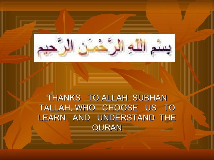 THANKS TO ALLAH SUBHAN TALLAH, WHO CHOOSE US TO LEARN AND UNDERSTAND THE            QURAN