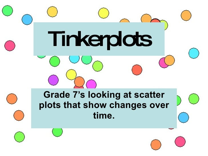Tinkerplots   Grade 7's looking at scatter plots that show changes over              time.