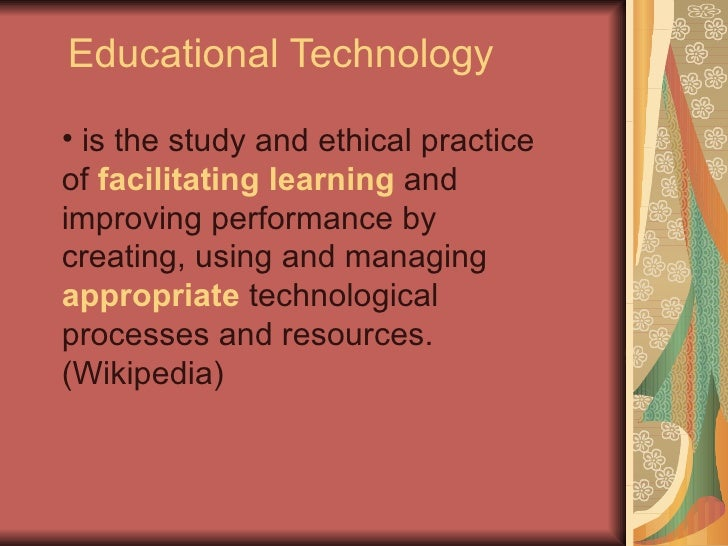 Educational Technology  • is the study and ethical practice of facilitating learning and improving performance by creating...