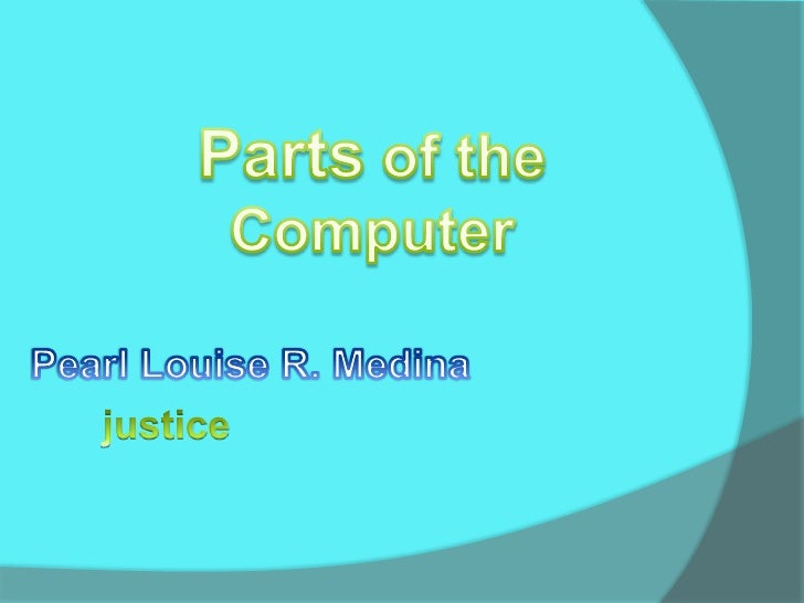 Parts of the Computer<br />Pearl Louise R. Medina<br />justice<br />