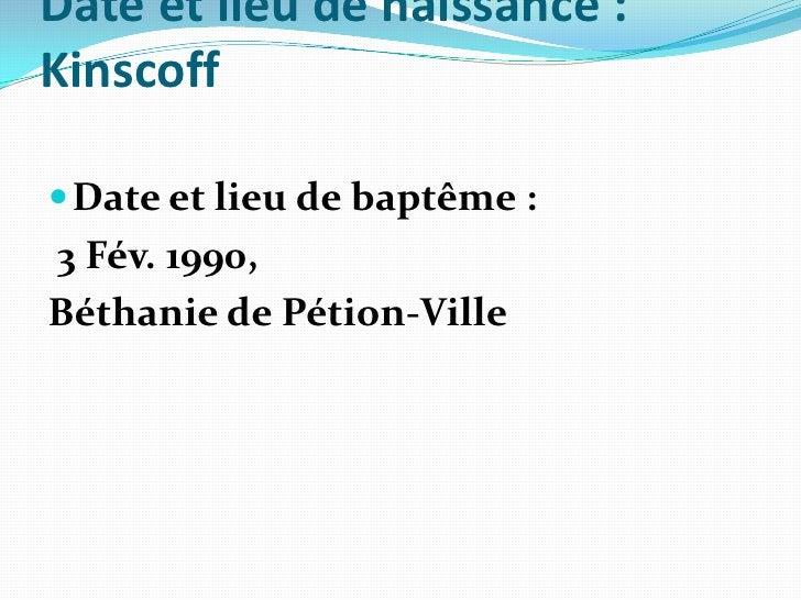Date et lieu de naissance: Kinscoff<br />Date et lieu de baptême:<br />3 Fév. 1990, <br />Béthanie de Pétion-Ville <br />