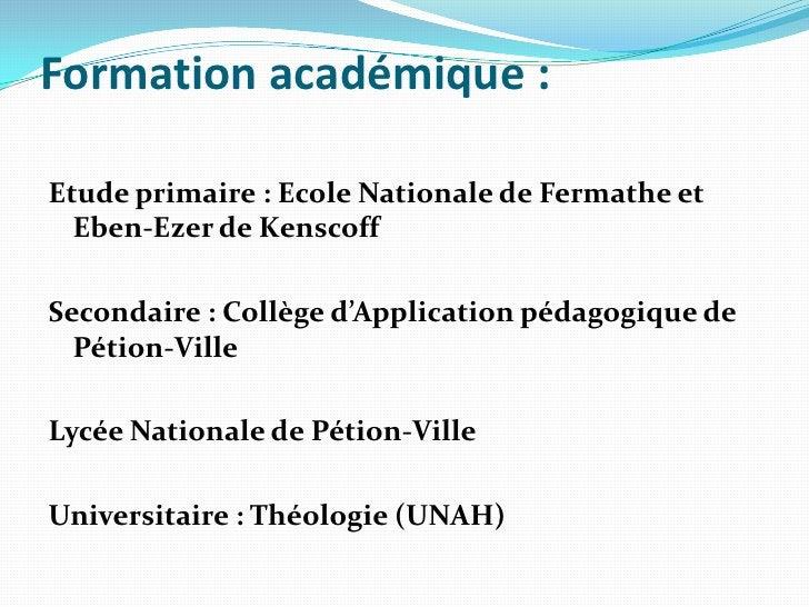 Formation académique:<br />Etude primaire: Ecole Nationale de Fermathe et Eben-Ezer de Kenscoff <br />Secondaire: Collè...