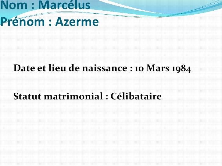 Nom: MarcélusPrénom: Azerme<br />Date et lieu de naissance: 10 Mars 1984 <br />Statut matrimonial: Célibataire<br />