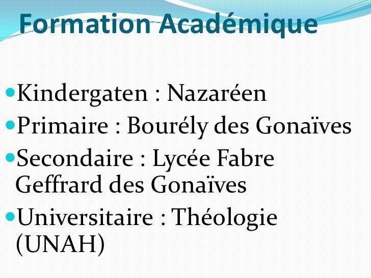 Formation Académique<br />Kindergaten: Nazaréen<br />Primaire: Bourély des Gonaïves<br />Secondaire: Lycée Fabre Geffrar...
