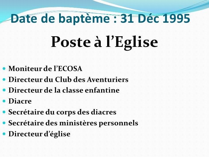 Date de baptème: 31 Déc 1995<br />Poste à l'Eglise<br />Moniteur de l'ECOSA<br />Directeur du Club des Aventuriers<br />D...