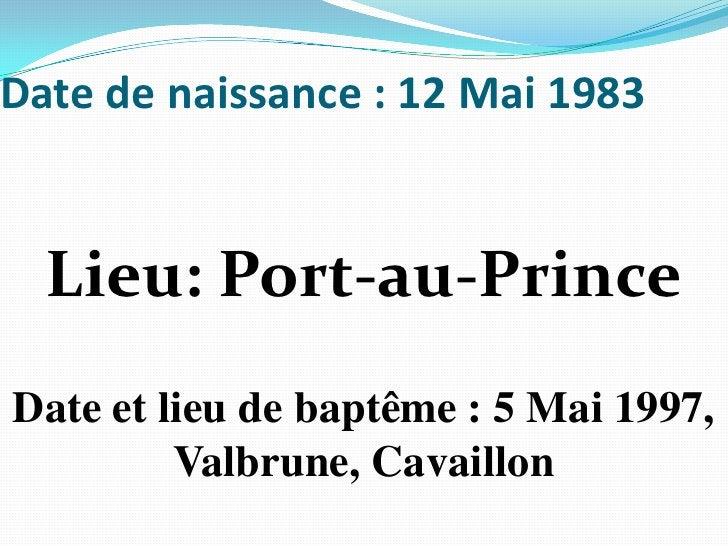 Date de naissance:12 Mai 1983 <br />Lieu: Port-au-Prince<br />Date et lieu de baptême: 5 Mai 1997, Valbrune, Cavaillon<...