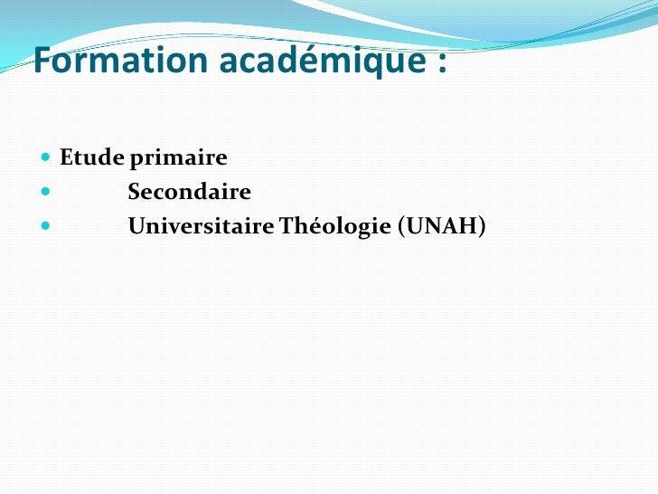 Formation académique: <br />Etude primaire<br />Secondaire<br />            Universitaire Théologie (UNAH)<br />