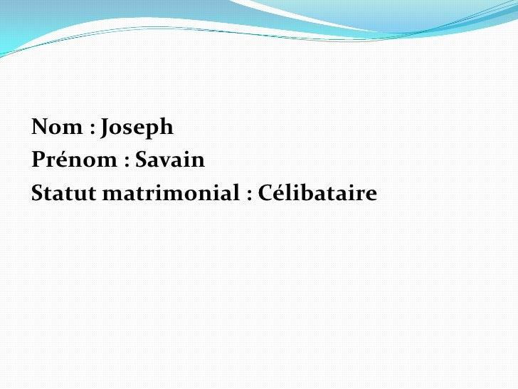 Nom: Joseph<br />Prénom: Savain<br />Statut matrimonial: Célibataire<br />