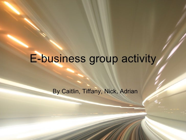 E-business group activity By Caitlin, Tiffany, Nick, Adrian