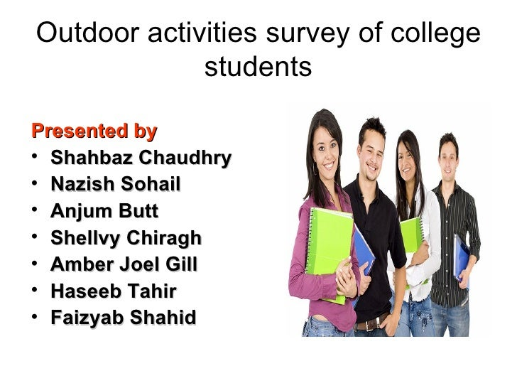 Outdoor activities survey of college students <ul><li>Presented by </li></ul><ul><li>Shahbaz Chaudhry </li></ul><ul><li>Na...