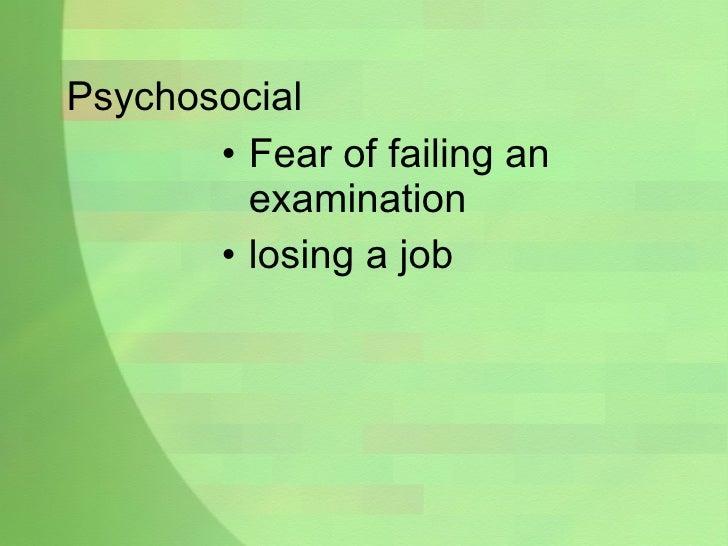 Psychosocial <ul><li>Fear of failing an examination </li></ul><ul><li>losing a job </li></ul>