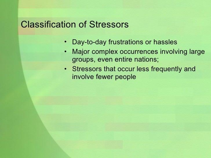 Classification of Stressors <ul><li>Day-to-day frustrations or hassles </li></ul><ul><li>Major complex occurrences involvi...
