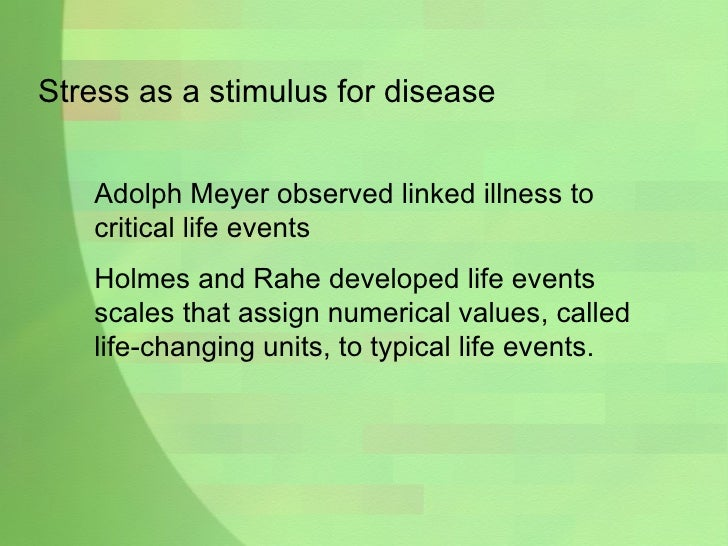 Stress as a stimulus for disease Adolph Meyer observed linked illness to critical life events Holmes and Rahe developed li...