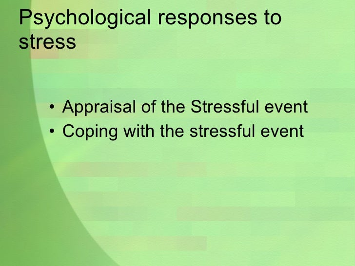 Psychological responses to stress <ul><li>Appraisal of the Stressful event </li></ul><ul><li>Coping with the stressful eve...