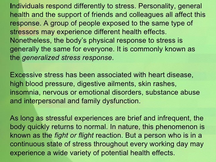 I ndividuals respond differently to stress. Personality, general health and the support of friends and colleagues all affe...