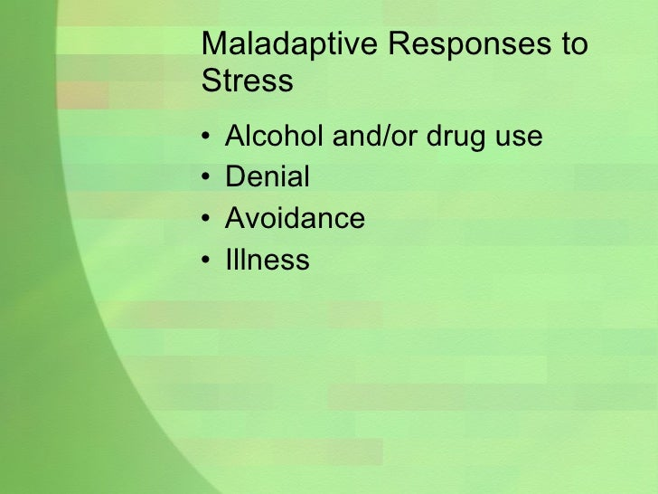 Maladaptive Responses to Stress <ul><li>Alcohol and/or drug use </li></ul><ul><li>Denial </li></ul><ul><li>Avoidance </li>...