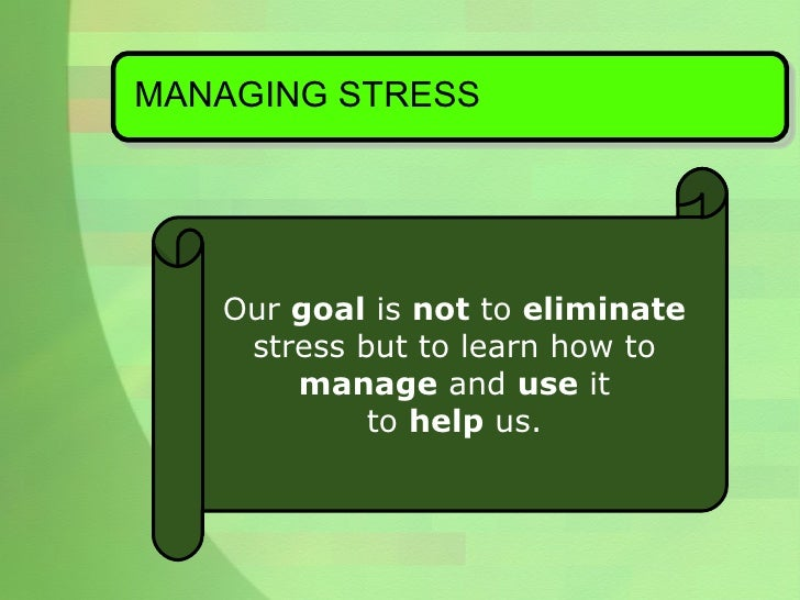 MANAGING STRESS <ul><ul><li>Our  goal  is  not  to  eliminate   </li></ul></ul><ul><ul><li>stress but to learn how to  </l...