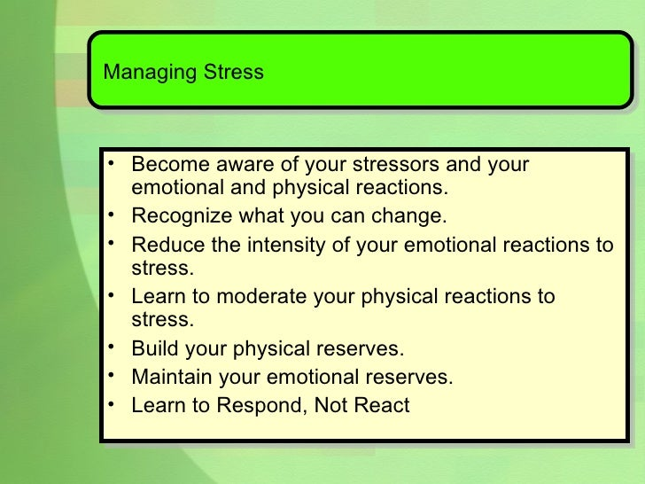 Managing Stress <ul><li>Become aware of your stressors and your emotional and physical reactions. </li></ul><ul><li>Recogn...