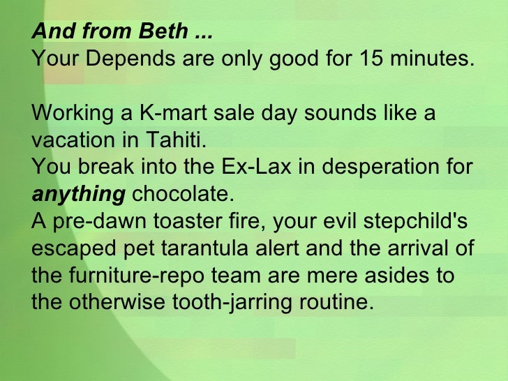 And from Beth ... Your Depends are only good for 15 minutes. Working a K-mart sale day sounds like a vacation in Tahiti. Y...