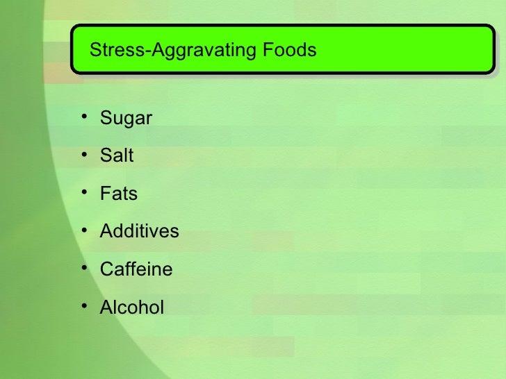 Stress-Aggravating Foods <ul><li>Sugar </li></ul><ul><li>Salt </li></ul><ul><li>Fats  </li></ul><ul><li>Additives </li></u...