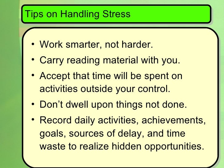 Tips on Handling Stress <ul><li>Work smarter, not harder.  </li></ul><ul><li>Carry reading material with you.  </li></ul><...