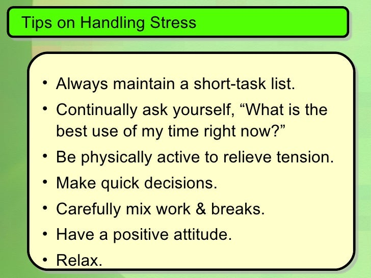 "Tips on Handling Stress <ul><li>Always maintain a short-task list. </li></ul><ul><li>Continually ask yourself, ""What is th..."