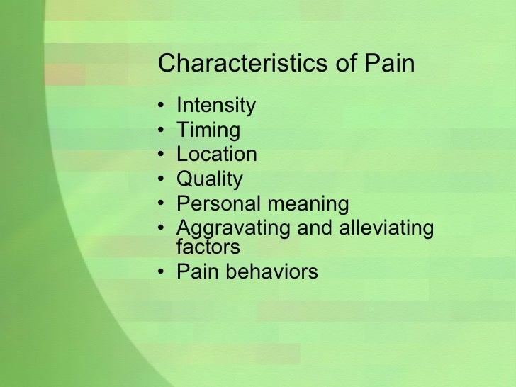 Characteristics of Pain <ul><li>Intensity </li></ul><ul><li>Timing </li></ul><ul><li>Location </li></ul><ul><li>Quality </...