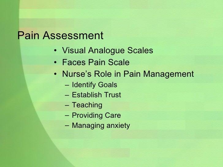 Pain Assessment <ul><li>Visual Analogue Scales </li></ul><ul><li>Faces Pain Scale </li></ul><ul><li>Nurse's Role in Pain M...