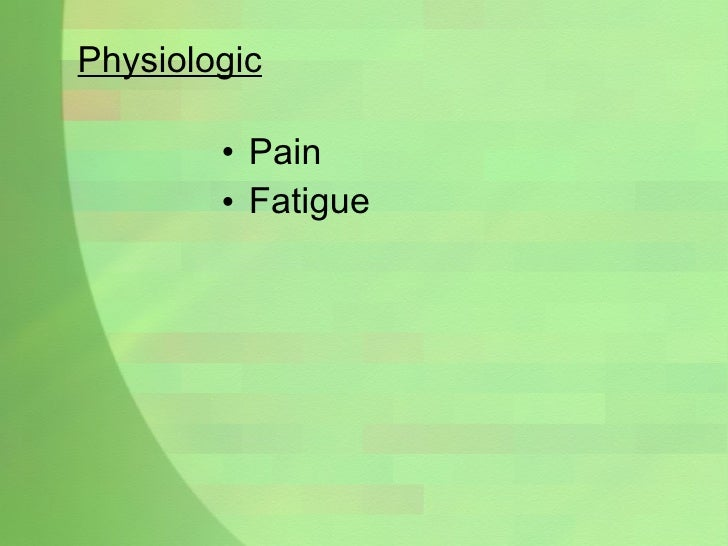 Physiologic <ul><li>Pain </li></ul><ul><li>Fatigue </li></ul>