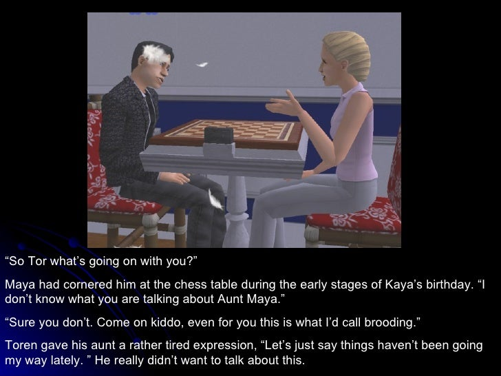 """"""" So Tor what's going on with you?"""" Maya had cornered him at the chess table during the early stages of Kaya's birthday. """"..."""