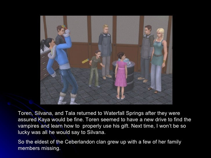 Toren, Silvana, and Tala returned to Waterfall Springs after they were assured Kaya would be fine. Toren seemed to have a ...