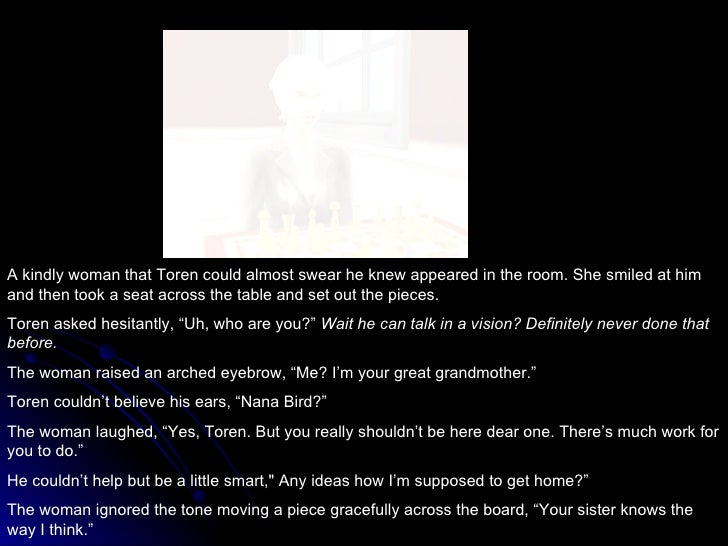 A kindly woman that Toren could almost swear he knew appeared in the room. She smiled at him and then took a seat across t...