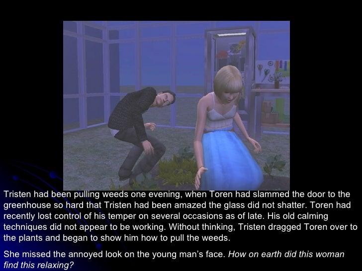 Tristen had been pulling weeds one evening, when Toren had slammed the door to the greenhouse so hard that Tristen had bee...