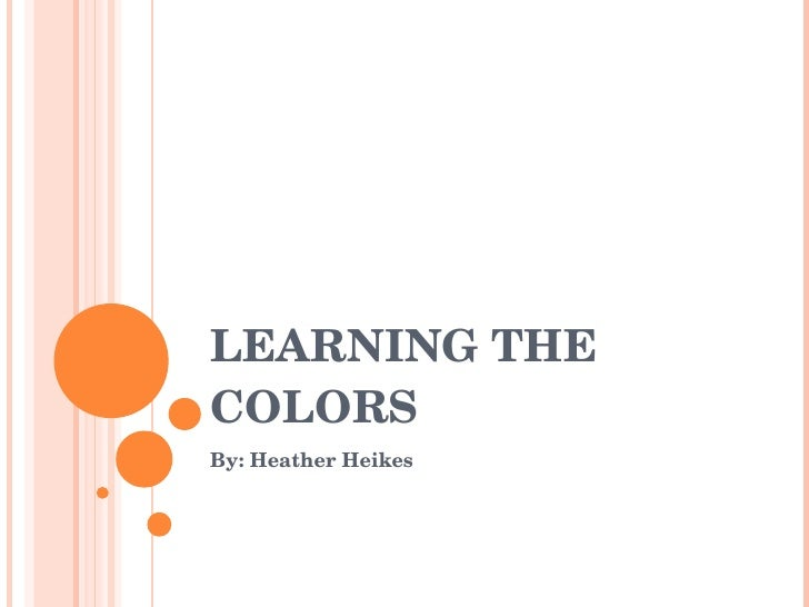 LEARNING THE COLORS By: Heather Heikes