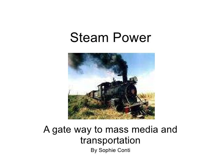 Steam Power A gate way to mass media and transportation By Sophie Conti
