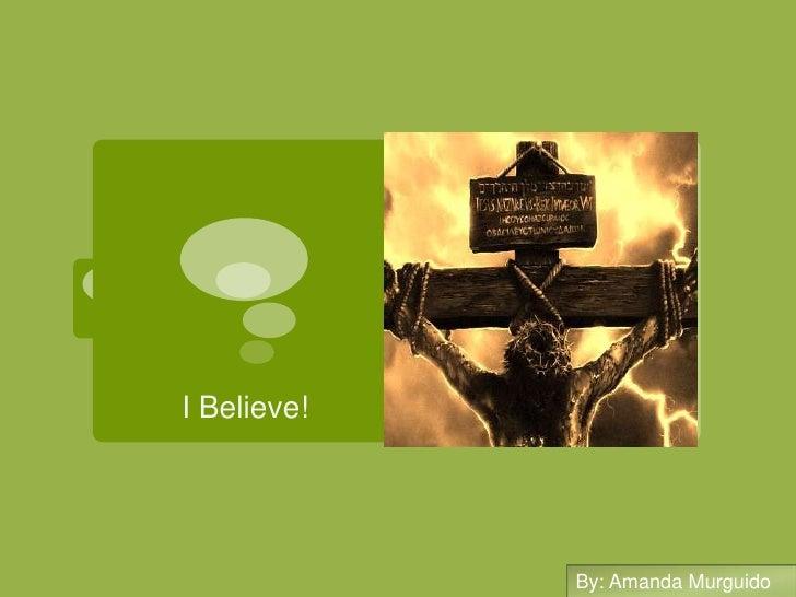 I Believe!<br />By: Amanda Murguido<br />By: Amanda Murguido<br />