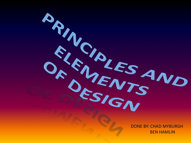 PRINCIPLES AND ELEMENTS <br />OF DESIGN<br />DONE BY: CHAD MYBURGH<br />BEN HAMLIN<br />