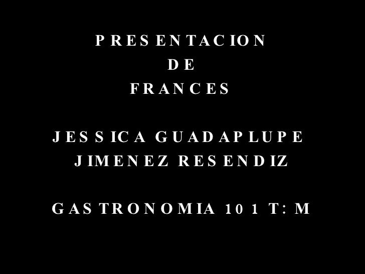 <ul><li>PRESENTACION </li></ul><ul><li>DE </li></ul><ul><li>FRANCES </li></ul><ul><li>JESSICA GUADAPLUPE  </li></ul><ul><l...