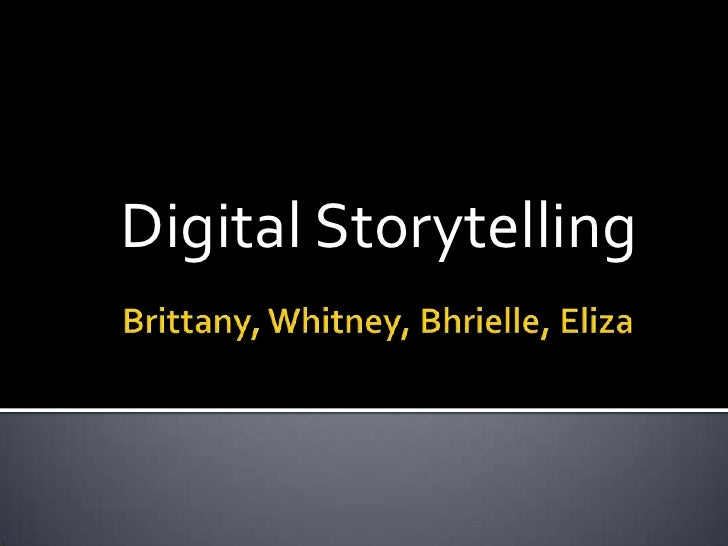 Brittany, Whitney, Bhrielle, Eliza<br />Digital Storytelling<br />