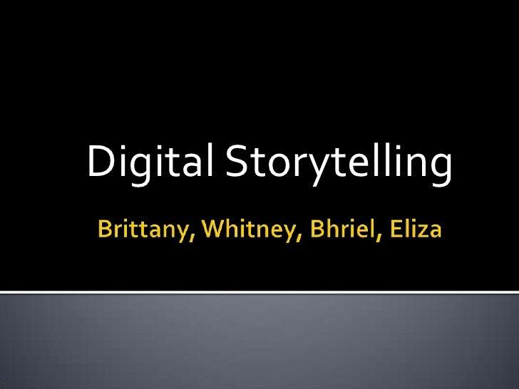 Brittany, Whitney, Bhriel, Eliza<br />Digital Storytelling<br />
