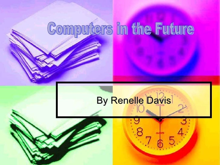 By Renelle Davis Computers in the Future