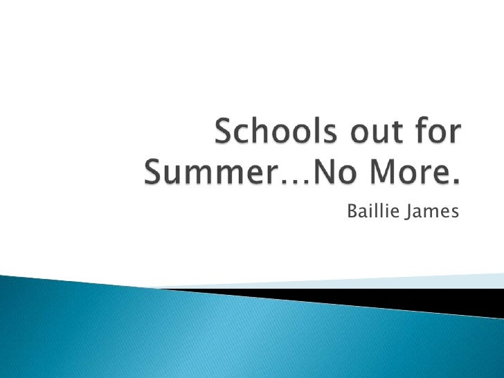 Schools out for Summer…No More.<br />Baillie James<br />