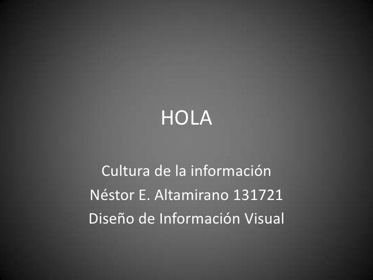 HOLA<br />Cultura de la información<br />Néstor E. Altamirano 131721<br />Diseño de Información Visual<br />