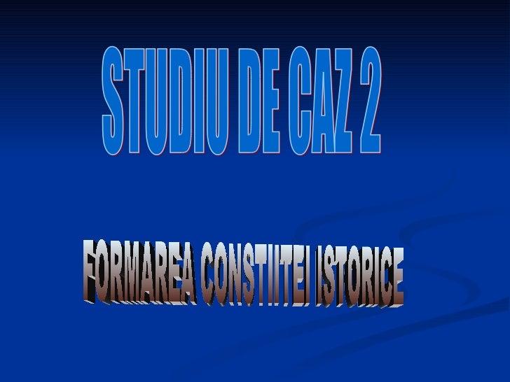FORMAREA CONSTIITEI ISTORICE STUDIU DE CAZ 2
