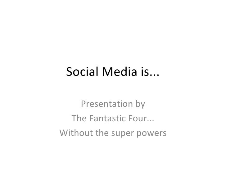 Social Media is... Presentation by The Fantastic Four... Without the super powers