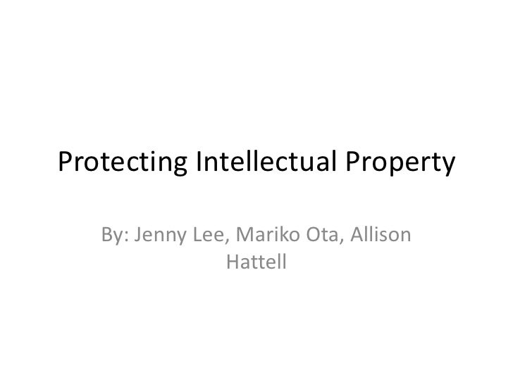 Protecting Intellectual Property<br />By: Jenny Lee, Mariko Ota, Allison Hattell<br />
